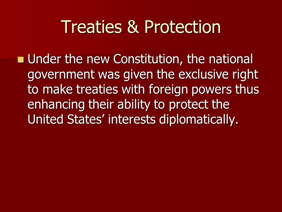 Treaties & Protection Under the new Constitution, the national government was given the exclusive right to make treaties with foreign powers thus enha