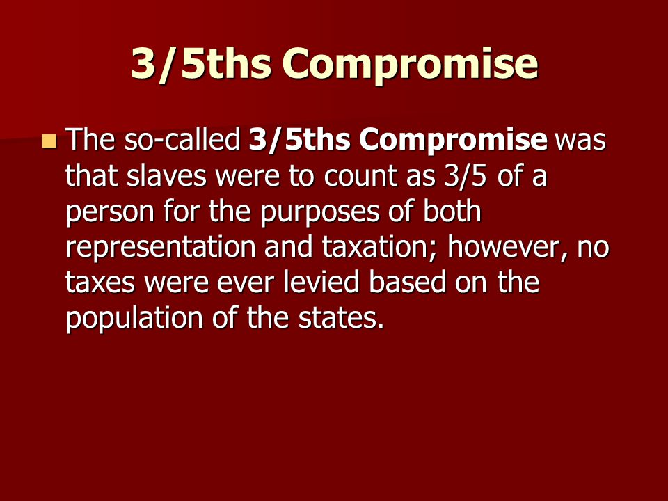 3/5ths Compromise The so-called 3/5ths Compromise was that slaves were to count as 3/5 of a person for the purposes of both representation and taxatio