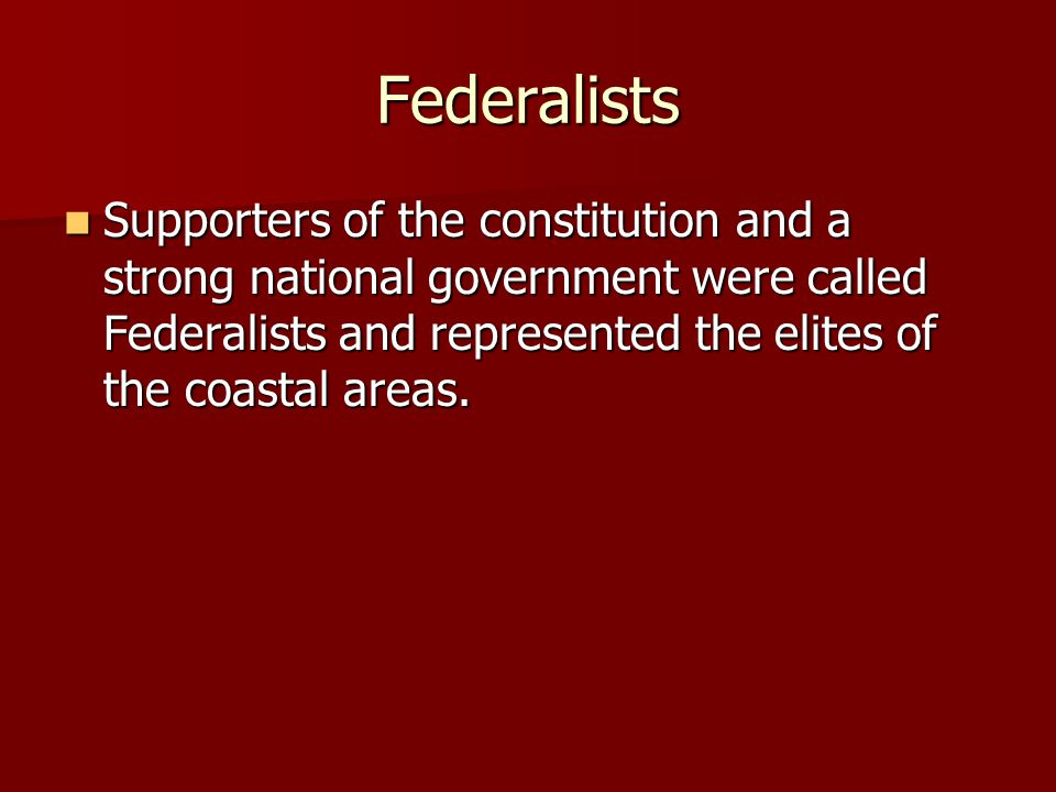 Federalists Supporters of the constitution and a strong national government were called Federalists and represented the elites of the coastal areas. S