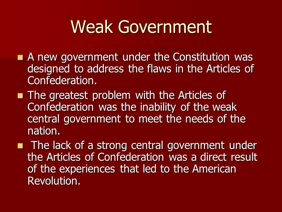 Weak Government A new government under the Constitution was designed to address the flaws in the Articles of Confederation. A new government under the