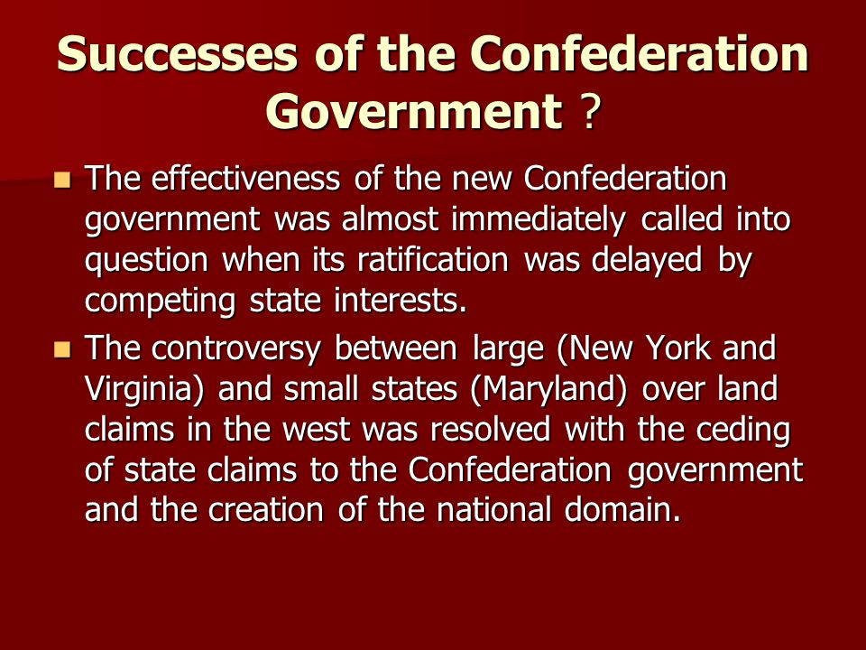 Successes of the Confederation Government ? The effectiveness of the new Confederation government was almost immediately called into question when its