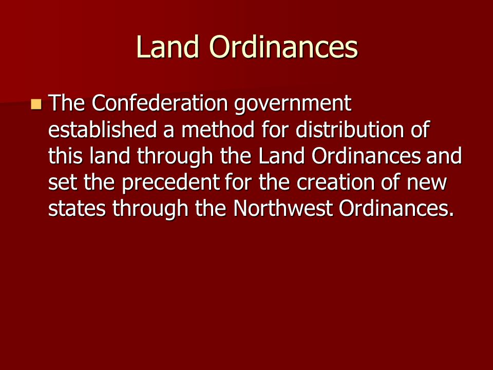 Land Ordinances The Confederation government established a method for distribution of this land through the Land Ordinances and set the precedent for