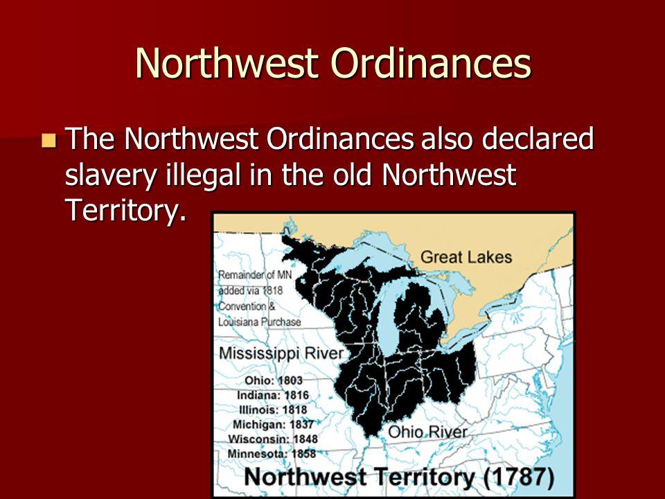 Northwest Ordinances The Northwest Ordinances also declared slavery illegal in the old Northwest Territory. The Northwest Ordinances also declared sla