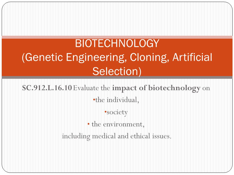 SC.912.L.16.10 Evaluate the impact of biotechnology on the individual, society the environment, including medical and ethical issues. BIOTECHNOLOGY (G