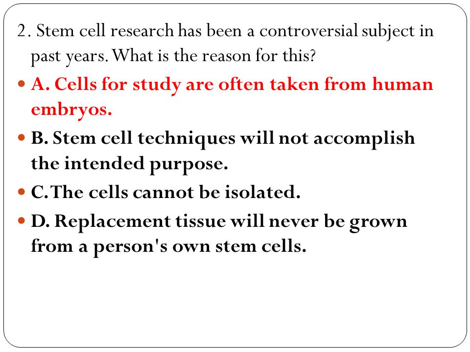 2. Stem cell research has been a controversial subject in past years. What is the reason for this? A. Cells for study are often taken from human embry