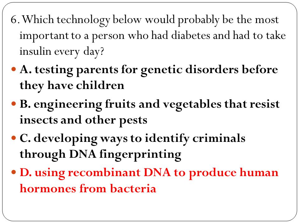 6. Which technology below would probably be the most important to a person who had diabetes and had to take insulin every day? A. testing parents for