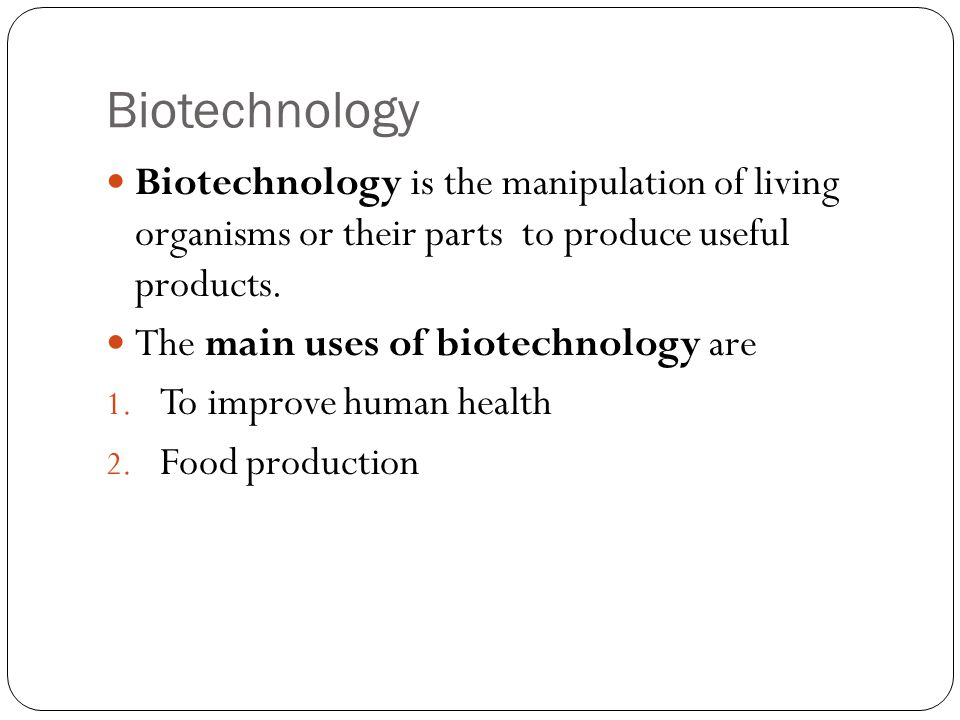 Biotechnology Biotechnology is the manipulation of living organisms or their parts to produce useful products. The main uses of biotechnology are 1. T