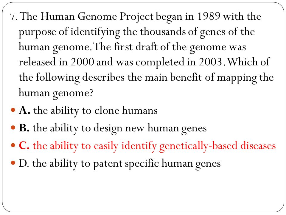 7. The Human Genome Project began in 1989 with the purpose of identifying the thousands of genes of the human genome. The first draft of the genome wa