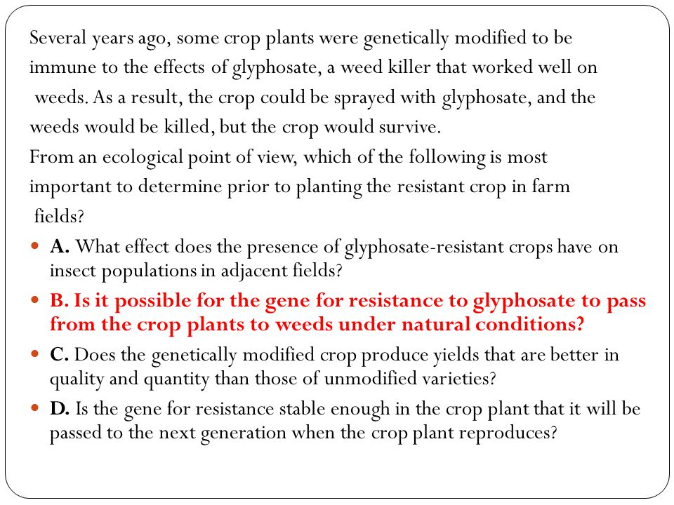 Several years ago, some crop plants were genetically modified to be immune to the effects of glyphosate, a weed killer that worked well on weeds. As a