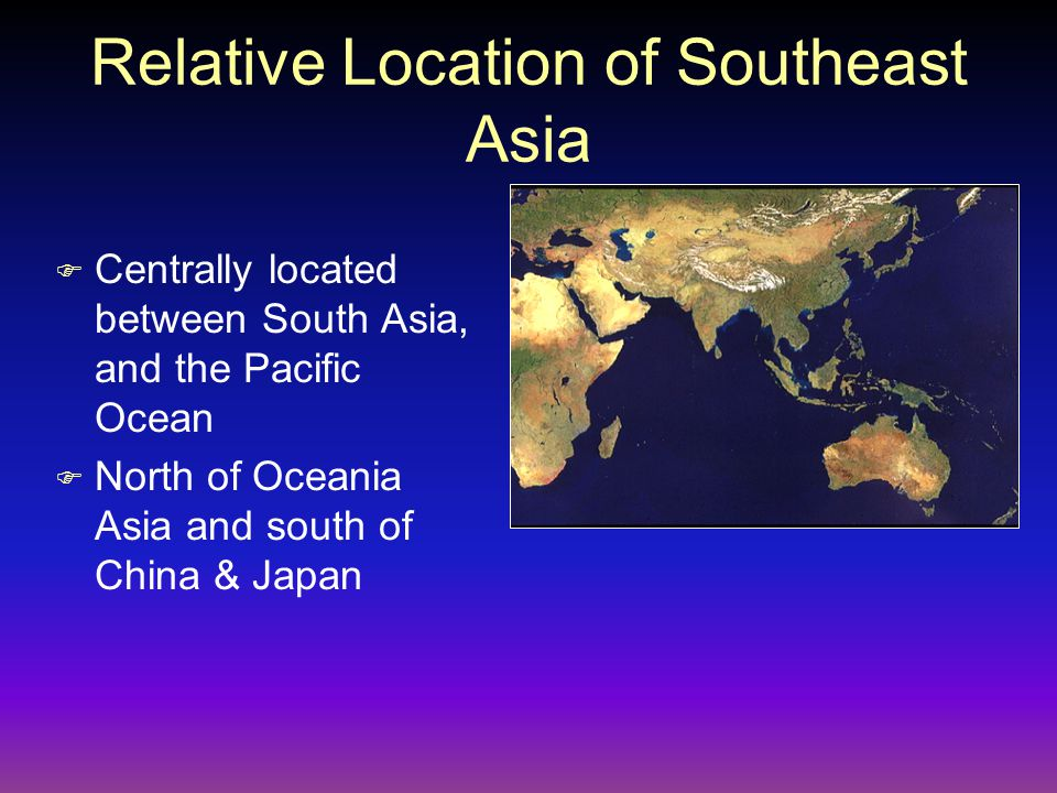 Relative Location of Southeast Asia F Centrally located between South Asia, and the Pacific Ocean F North of Oceania Asia and south of China & Japan
