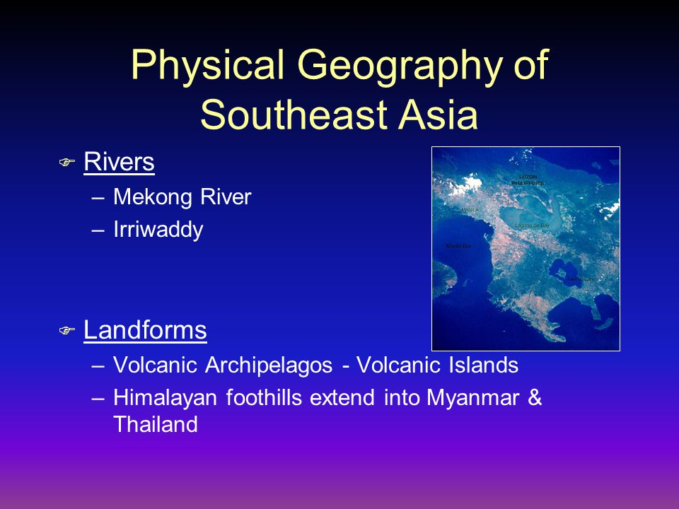 Physical Geography of Southeast Asia F Rivers –Mekong River –Irriwaddy F Landforms –Volcanic Archipelagos - Volcanic Islands –Himalayan foothills exte
