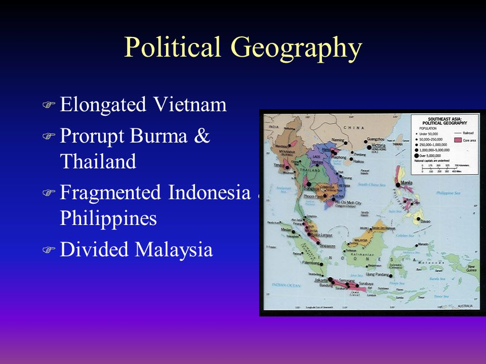Political Geography F Elongated Vietnam F Prorupt Burma & Thailand F Fragmented Indonesia & Philippines F Divided Malaysia