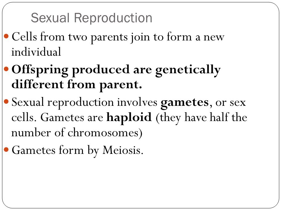 Sexual Reproduction Cells from two parents join to form a new individual Offspring produced are genetically different from parent. Sexual reproduction