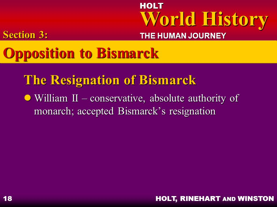 HOLT World History World History THE HUMAN JOURNEY HOLT, RINEHART AND WINSTON 18 The Resignation of Bismarck William II – conservative, absolute autho