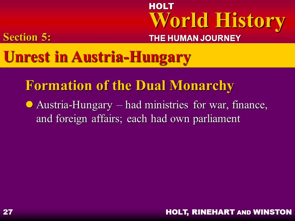 HOLT World History World History THE HUMAN JOURNEY HOLT, RINEHART AND WINSTON 27 Formation of the Dual Monarchy Austria-Hungary – had ministries for w