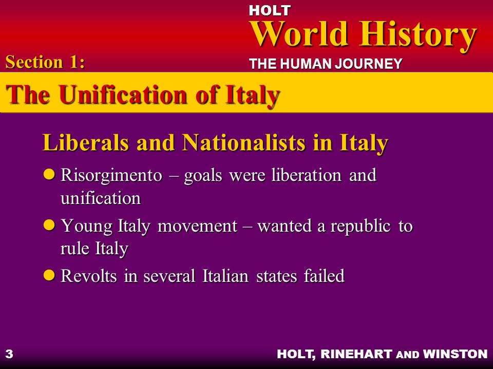 HOLT World History World History THE HUMAN JOURNEY HOLT, RINEHART AND WINSTON 3 Liberals and Nationalists in Italy Risorgimento – goals were liberatio