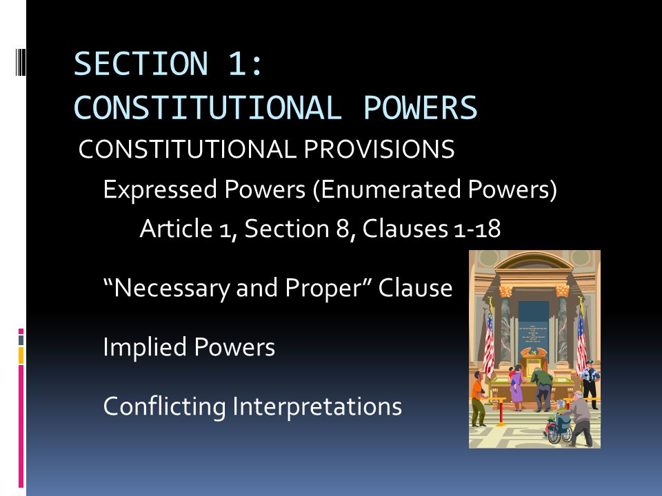 SECTION 1: CONSTITUTIONAL POWERS CONSTITUTIONAL PROVISIONS Expressed Powers (Enumerated Powers) Article 1, Section 8, Clauses 1-18 Necessary and Proper Clause Implied Powers Conflicting Interpretations