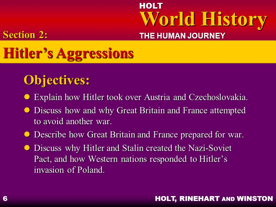 HOLT World History World History THE HUMAN JOURNEY HOLT, RINEHART AND WINSTON 7 Austria and Czechoslovakia Annexing Austria – Hitler invaded and declared Austria part of Third Reich Annexing Austria – Hitler invaded and declared Austria part of Third Reich Crisis in the Sudetenland – Czechoslovakia declared martial law in response to riots Crisis in the Sudetenland – Czechoslovakia declared martial law in response to riots Appeasement – British and French leaders accepted Hitler's demands to avoid conflict Appeasement – British and French leaders accepted Hitler's demands to avoid conflict Section 2: Hitler's Aggressions