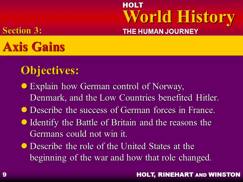 HOLT World History World History THE HUMAN JOURNEY HOLT, RINEHART AND WINSTON 10 The Phony War Scandinavia and the Low Countries – Germany could outflank France's Maginot Line Scandinavia and the Low Countries – Germany could outflank France's Maginot Line Evacuation of Dunkerque – Allied troops escaped with help from British air force Evacuation of Dunkerque – Allied troops escaped with help from British air force Section 3: Axis Gains