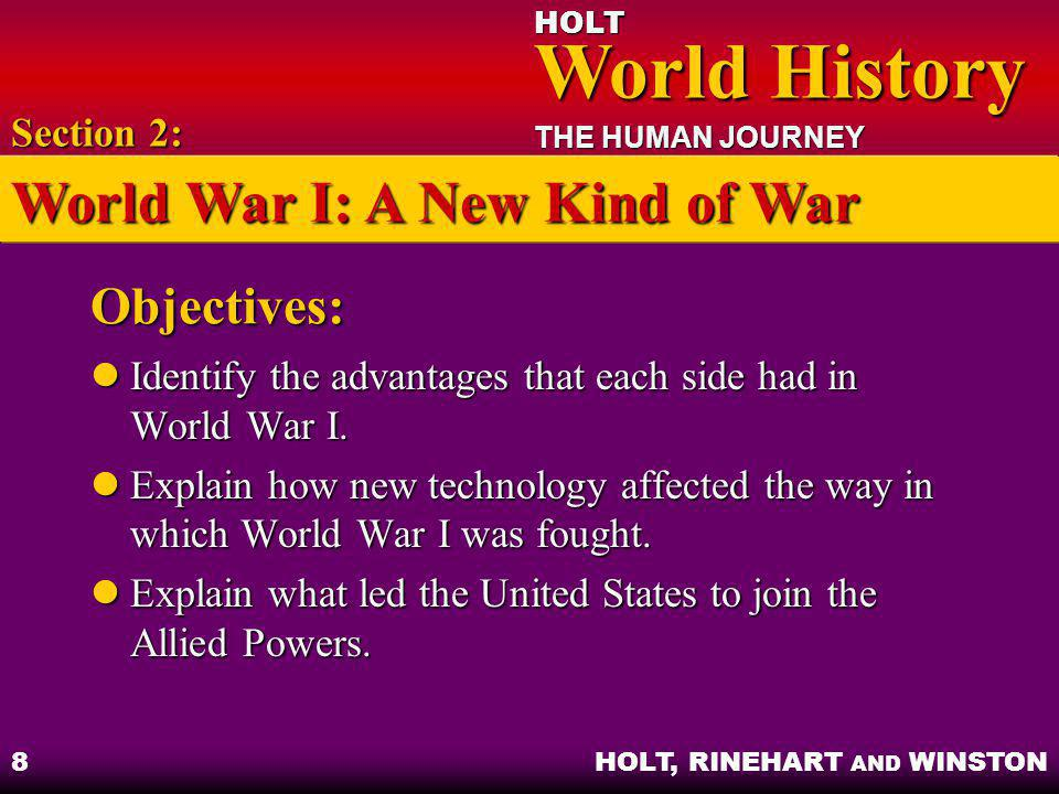 HOLT World History World History THE HUMAN JOURNEY HOLT, RINEHART AND WINSTON 9 The Belligerents Central Powers had more rapid communications and movement, and better army Central Powers had more rapid communications and movement, and better army Allied Powers had more soldiers, better industry, and better navy Allied Powers had more soldiers, better industry, and better navy Section 2: World War I: A New Kind of War
