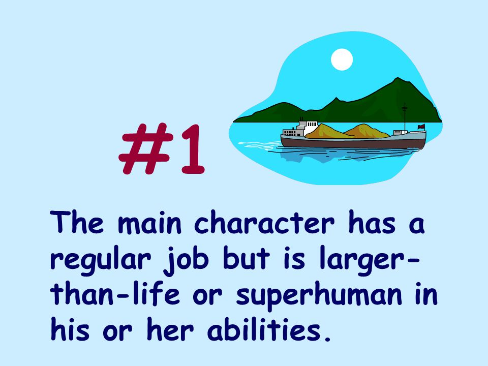 The main character has a regular job but is larger- than-life or superhuman in his or her abilities. #1
