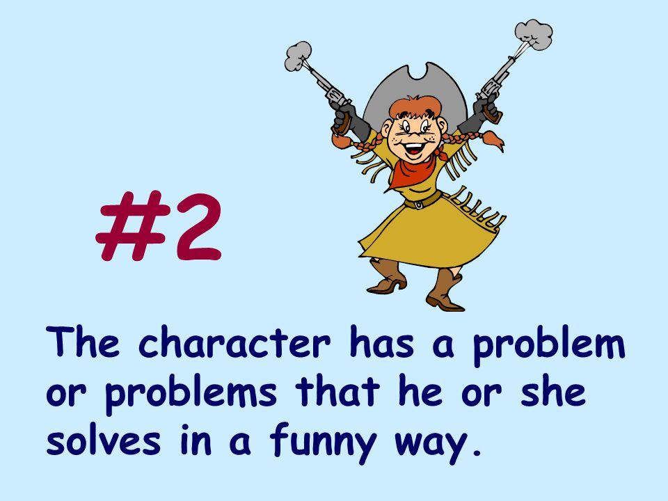 The character has a problem or problems that he or she solves in a funny way. #2