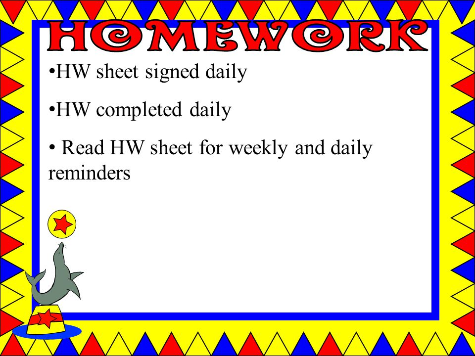 HW sheet signed daily HW completed daily Read HW sheet for weekly and daily reminders