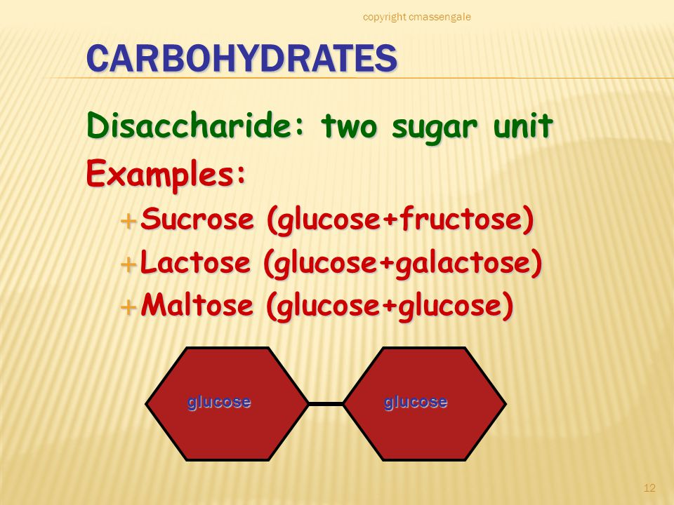 12 CARBOHYDRATES Disaccharide: two sugar unit Examples:  Sucrose (glucose+fructose)  Lactose (glucose+galactose)  Maltose (glucose+glucose) glucoseglucose copyright cmassengale