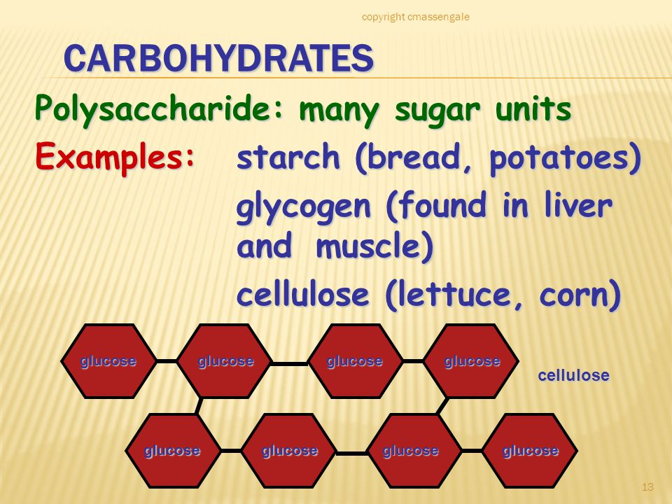 13 CARBOHYDRATES Polysaccharide: many sugar units Examples:starch (bread, potatoes) glycogen (found in liver and muscle) cellulose (lettuce, corn) glucoseglucose glucoseglucose glucoseglucose glucoseglucose cellulose copyright cmassengale