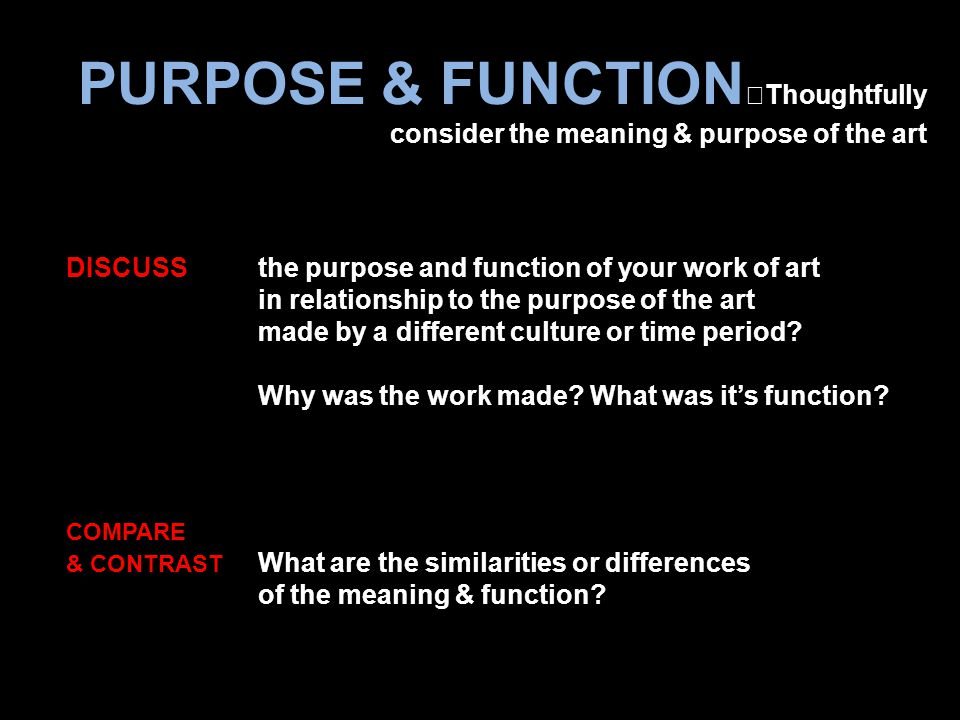 PURPOSE & FUNCTION Thoughtfully consider the meaning & purpose of the art COMPARE & CONTRAST What are the similarities or differences of the meaning & function.