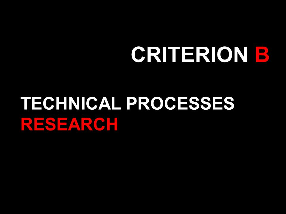 CRITERION B TECHNICAL PROCESSES RESEARCH