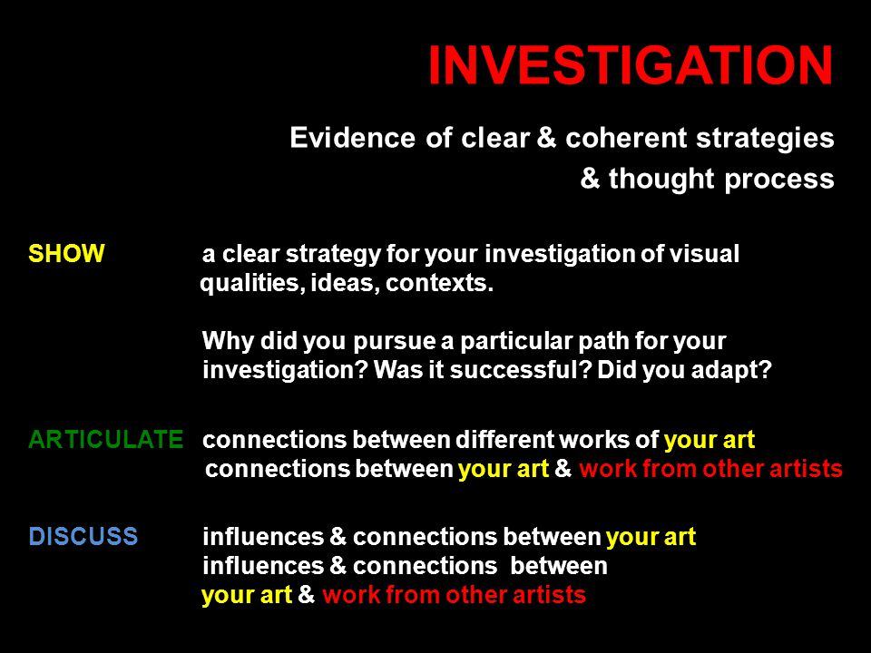 INVESTIGATION Evidence of clear & coherent strategies & thought process DISCUSSinfluences & connections between your art influences & connections between your art & work from other artists ARTICULATE connections between different works of your art connections between your art & work from other artists SHOW a clear strategy for your investigation of visual qualities, ideas, contexts.