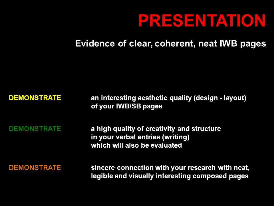 PRESENTATION Evidence of clear, coherent, neat IWB pages DEMONSTRATEan interesting aesthetic quality (design - layout) of your IWB/SB pages DEMONSTRATE a high quality of creativity and structure in your verbal entries (writing) which will also be evaluated DEMONSTRATE sincere connection with your research with neat, legible and visually interesting composed pages