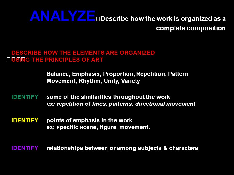 ANALYZE Describe how the work is organized as a complete composition DESCRIBE HOW THE ELEMENTS ARE ORGANIZED USING THE PRINCIPLES OF ART Balance, Emphasis, Proportion, Repetition, Pattern Movement, Rhythm, Unity, Variety IDENTIFY some of the similarities throughout the work ex: repetition of lines, patterns, directional movement IDENTIFY points of emphasis in the work ex: specific scene, figure, movement.