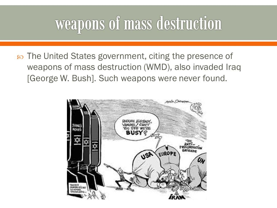  The United States government, citing the presence of weapons of mass destruction (WMD), also invaded Iraq [George W. Bush]. Such weapons were never