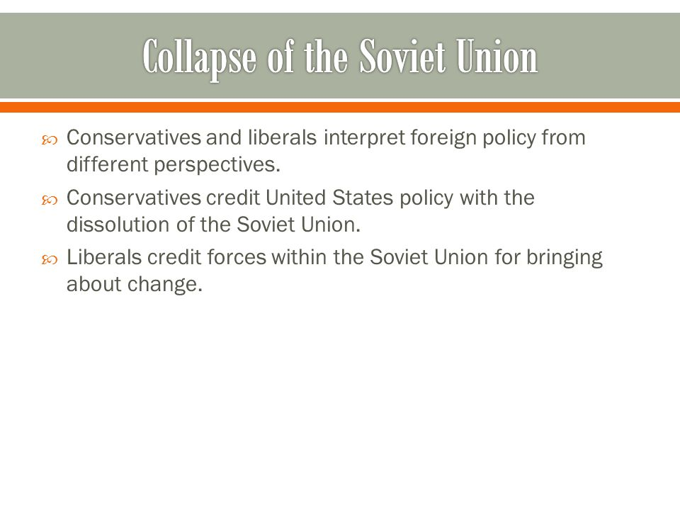  Conservatives and liberals interpret foreign policy from different perspectives.  Conservatives credit United States policy with the dissolution of