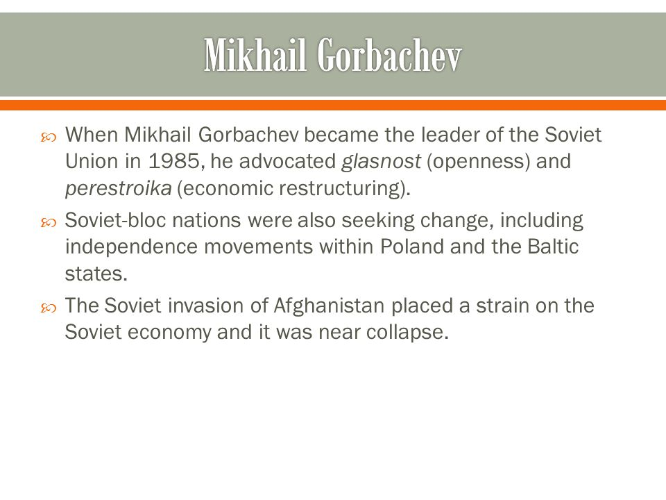  When Mikhail Gorbachev became the leader of the Soviet Union in 1985, he advocated glasnost (openness) and perestroika (economic restructuring).  S