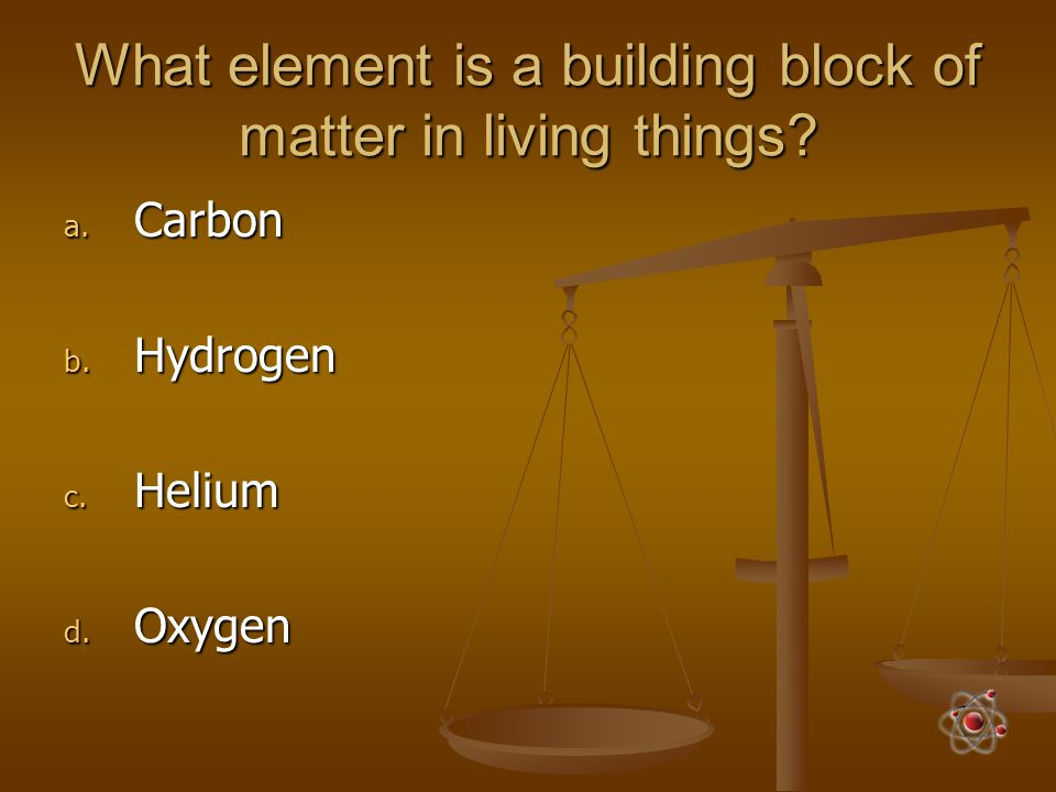 What element is a building block of matter in living things? a. Carbon b. Hydrogen c. Helium d. Oxygen