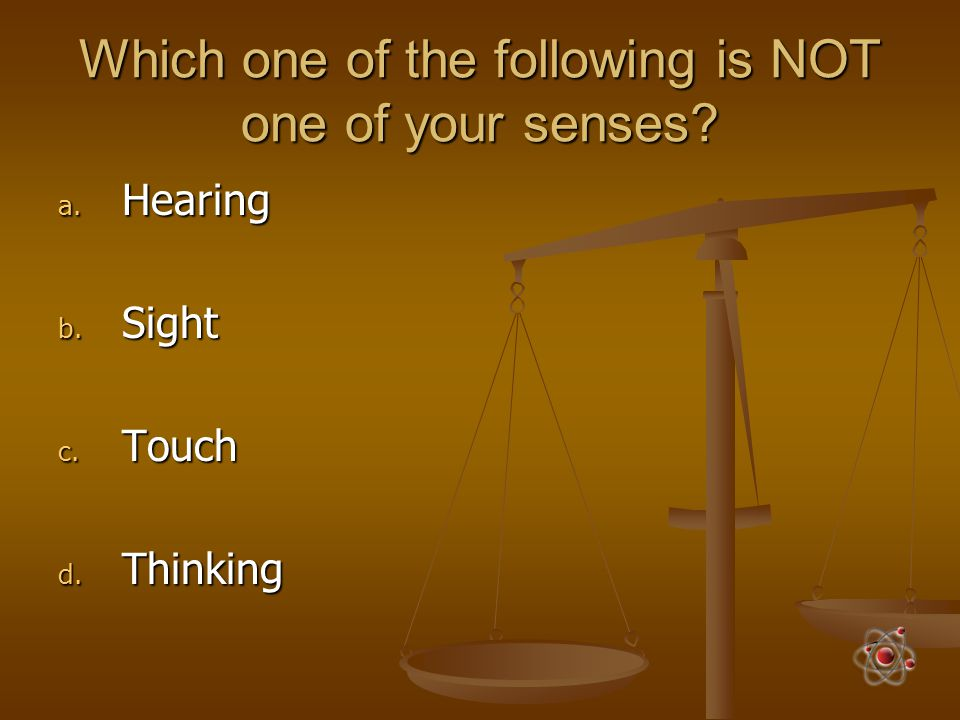 Which one of the following is NOT one of your senses? a. Hearing b. Sight c. Touch d. Thinking