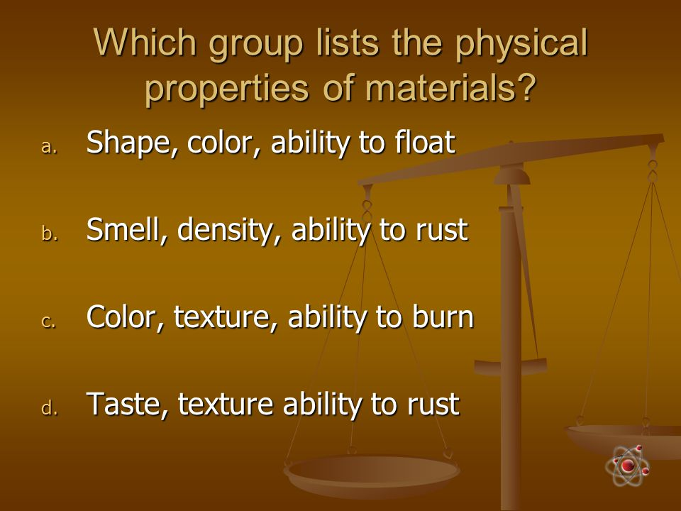 Which group lists the physical properties of materials? a. Shape, color, ability to float b. Smell, density, ability to rust c. Color, texture, abilit