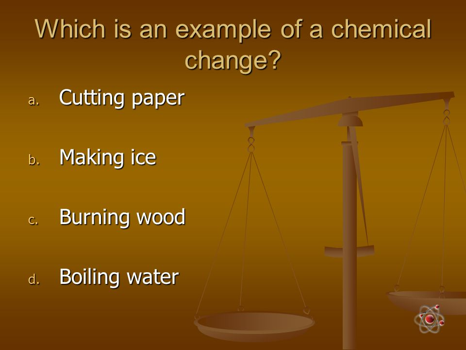 Which is an example of a chemical change? a. Cutting paper b. Making ice c. Burning wood d. Boiling water