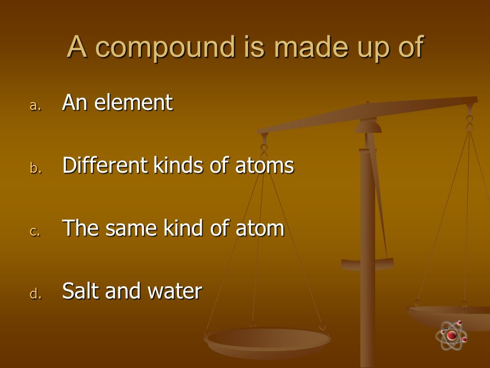 A compound is made up of a. An element b. Different kinds of atoms c. The same kind of atom d. Salt and water
