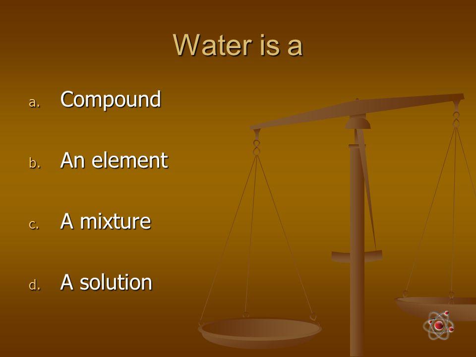 Water is a a. Compound b. An element c. A mixture d. A solution