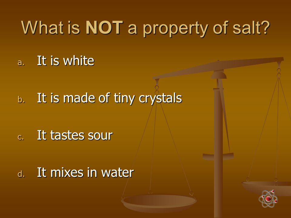 What is NOT a property of salt? a. It is white b. It is made of tiny crystals c. It tastes sour d. It mixes in water