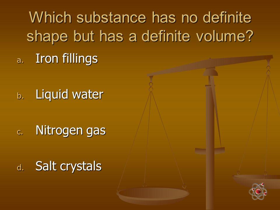 Which substance has no definite shape but has a definite volume? a. Iron fillings b. Liquid water c. Nitrogen gas d. Salt crystals