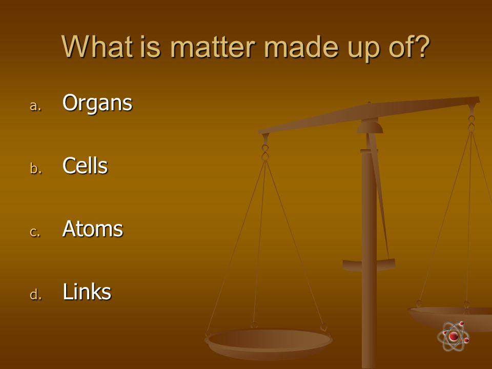 What is matter made up of? a. Organs b. Cells c. Atoms d. Links