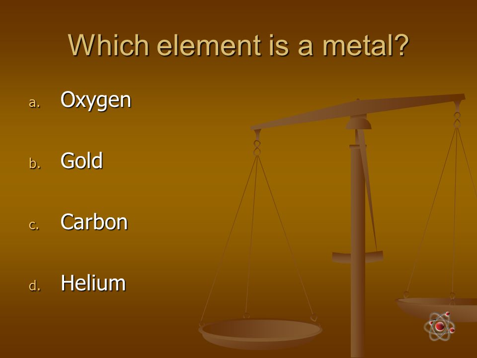 Which element is a metal? a. Oxygen b. Gold c. Carbon d. Helium