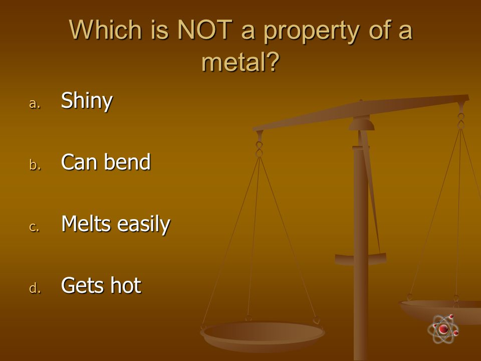 Which is NOT a property of a metal? a. Shiny b. Can bend c. Melts easily d. Gets hot