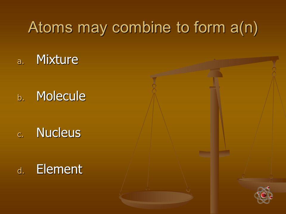 Atoms may combine to form a(n) a. Mixture b. Molecule c. Nucleus d. Element