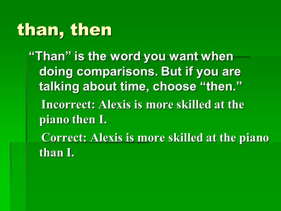 """than, then """"Than"""" is the word you want when doing comparisons. But if you are talking about time, choose """"then."""" Incorrect: Alexis is more skilled at"""